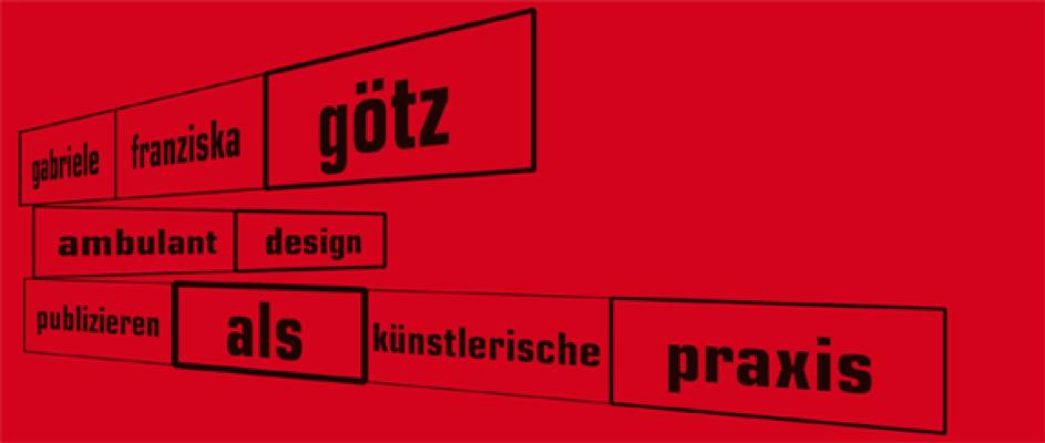 ambulantdesign. Gabriele Franziska Götz. Publizieren als künstlerische Praxis